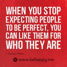 When you stop expecting people to be perfect, you can like them for who they are