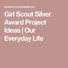 Girl Scout Silver Award Project Ideas | Our Everyday Life
