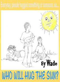Who Will Hug the Sun by Ey Wade. e~ Mhia loves to hug and receive hugs. On finding out she can't complete a wish to hug the sun, she becomes very upset. To cheer the child, Mhia's mom tells her of the sun's antics to receive a hug of her own, and the chaos it causes.
