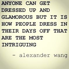 anyone get dressed up and glamorous but it is how people dress in their days off that are the most intriguing. -alexander wang