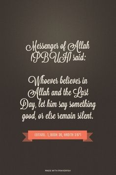 "It was narrated from Abu Hurairah that the Messenger of Allah (ﷺ) said: عَنْ أَبِي هُرَيْرَةَ، قَالَ قَالَ رَسُولُ اللَّهِ ـ صلى الله عليه وسلم ـ  ""Whoever believes in Allah and the Last Day, let him say something good, or else remain silent.""  "" مَنْ كَانَ يُؤْمِنُ بِاللَّهِ وَالْيَوْمِ الآخِرِ فَلْيَقُلْ خَيْرًا أَوْ لِيَسْكُتْ  Grade : Sahih (Darussalam)  English reference : Vol. 1, Book 36, Hadith 3971 Arabic reference : Book 36, Hadith 4106"