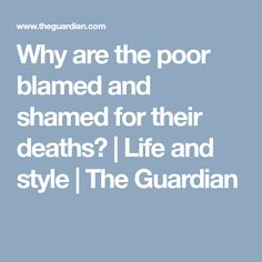 Why are the poor blamed and shamed for their deaths? | Life and style | The Guardian