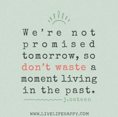 We're not promised tomorrow, so don't waste a moment living in the past. -Joel Osteen | Flickr - Photo Sharing!