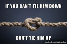 If you can't tie him down, don't tie him up. #datingrules