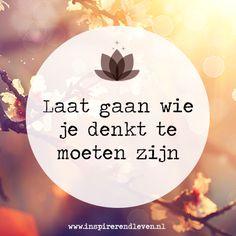 Laat gaan wie je denkt te moeten zijn! Words Of Wisdom Quotes, Love Life Quotes, Happy Quotes, Positive Quotes, Best Quotes, Spiritual Wisdom, Flower Quotes, Mindfulness Quotes, Words Worth