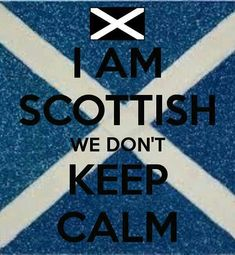 Scottish don't keep calm....So that's where my husband gets it!