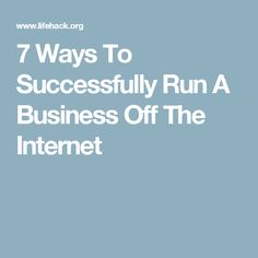 7 Ways To Successfully Run A Business Off The Internet