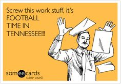 Funny Workplace Ecard: Screw this work stuff, it's FOOTBALL TIME IN TENNESSEE!!!