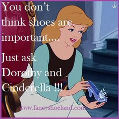 Cinderella and Dorothy could not be wrong about their shoes …. could they