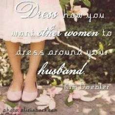 """""""Dress how you want other women to dress around your husband."""""""