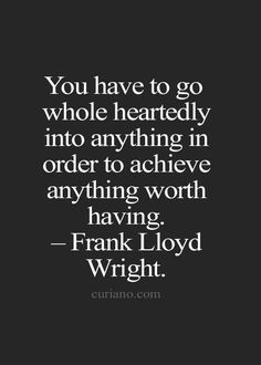 You have to go whole heartedly into anything in order to achieve anything worth having. ~Frank Lloyd Wright.