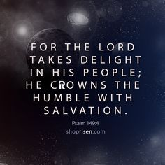 For the LORD takes delight in his people;  he crowns the humble with salvation.   Psalm 149:4  Risen Apparel Christian T-Shirts
