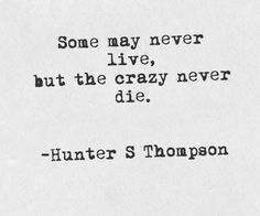 """Some may never live, but the crazy never die"" - Hunter S. Thompson"