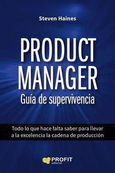 Product manager : Guía de supervivencia : todo lo que hay que saber para llevar a la excelencia la cadena de producción / Haines, Steve.. -- Barcelona : Profit Editorial, 2015. -