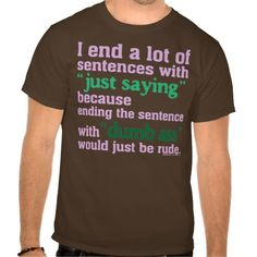 """I end a lot of sentences with """"just saying"""" because ending the sentence with """"dumb ass"""" would be rude. Funny sarcastic graphic."""