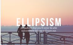 Ellipsism — (n.) sadness that you'll never be able to know how history will turn out.