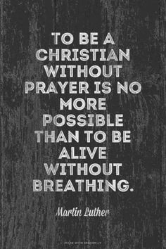 To be a Christian without prayer is no more possible than to be alive without breathing. - Martin Luther