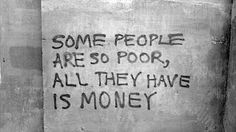 This is perfect - money doesn't buy happiness. If you think you're poor, count all the things you have money can't buy. That's what makes you rich.