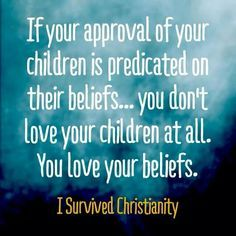 If your approval of your children is predicted on their beliefs... you don't love your children at all. You love your beliefs.