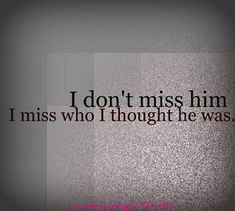 I don't miss him... I miss who I thought he was.