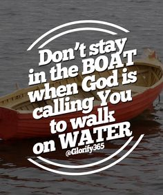 don't stay in the boat when God is calling you to walk on water