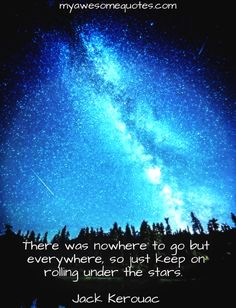 There was nowhere to go but everywhere, so just keep on rolling under the stars. Best Quotes, Life Quotes, Awesome Quotes, Jack Kerouac Quotes, Under The Stars, Adventure Quotes, For Everyone, Feelings, Words