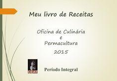 Livro de Receitas do Período Integral - CEAT  Oficina de Culinária e Permacultura » 2015 Turmas: Andorinha, Bem Te Vi, Colibri, Dó Ré Mi