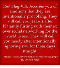 Red Flag Accuses you of emotions that they are intentionally provoking. They will call you jealous after blatantly flirting with their ex over social networking for the world to see. They will call you needy after intentionally ignoring you for. Narcissistic Behavior, Narcissistic Abuse Recovery, Narcissistic Personality Disorder, Narcissistic Sociopath, Relationship With A Narcissist, Toxic Relationships, Relationship Quotes, Life Quotes, Relationship Red Flags