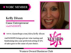 Welcome New WOBC Member! Kelly Dixon - Cause Entrepreneur - viaONEHOPE viaONEHOPE brings private wine tasting and fundraising into your preferred setting & 15% of sales goes to the cause of your choice. www.viaonehope.com/sites/kelly-dixon #winenot