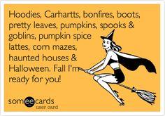 Funny Seasonal Ecard: Hoodies, Carhartts, bonfires, boots, pretty leaves, pumpkins, spooks & goblins, pumpkin spice lattes, corn mazes, haunted houses & Halloween. Fall I'm ready for you!