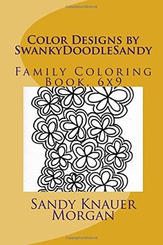 Color Designs by SwankyDoodleSandy: Family Coloring Book, 6x9 (SwankyDoodleSandy Coloring Books) (Volume 6) by Sandy Knauer Morgan http://www.amazon.com/dp/1523669985/ref=cm_sw_r_pi_dp_WS.Uwb1XXSF7E