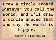 Draw a circle around whatever you call the world, and I'll draw a circle around that and say the world is bigger. - Asher's 41st Maxim