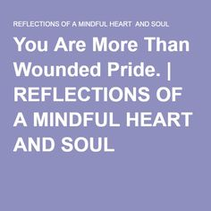 You Are More Than Wounded Pride. | REFLECTIONS OF A MINDFUL HEART AND SOUL