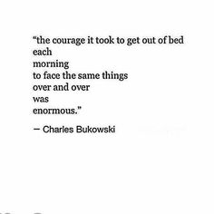 The courage it took to get out of bed each morning and face the same things over and over was enormous.