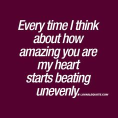 """Every time I think about how amazing you are my heart starts beating unevenly."" ❤️ You know that feeling you sometimes get when you think about how amazing your boyfriend or girlfriend is? That feeling when your heart starts beating unevenly? This quote is all about that feeling! www.lovablequote.com for more romantic love quotes and sayings!"