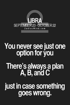 Don't forget D, E, F, G, H, I,....... get the picture? Libra can never have enough plans in their arsenal