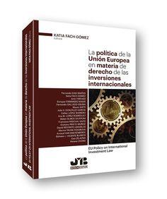 La política de la Unión Europea en materia de derecho de las inversiones internacionales : EU policy on international investment law / Katia Fach Gómez (ed.) ; Fernando Dias Simões ... [et al.]. - 2017