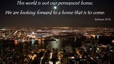 Hebrews 13:14 For this world is not our permanent home; we are looking forward to a home yet to come.