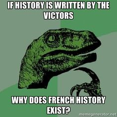 Philosoraptor - If history is written by the victors why does french history exist?
