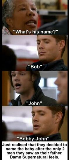 And i can't help to notice the different names. Sam even though they fought said John. Dean even though he strived to be the soldier John wanted said Bob. Cause we all could tell John gave more love to Sam then to Dean. And Bobby gave Dean as much of a childhood he could. It's a sad realization that they instinctively said different named.