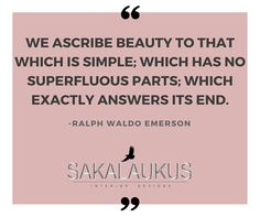 We ascribe beauty to that which is simple; which has no superfluous parts; which exactly answers its end.  -Ralph Waldo Emerson