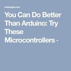 You Can Do Better Than Arduino: Try These Microcontrollers ·