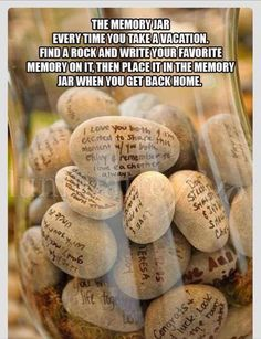 Memory Jar: Every time you take a vacation, find a rock write a favorite memory on it, then place it in the memory jar when you get back home.