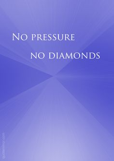 No pressure,  no diamonds.   – #attitude #qualities http://www.quotemirror.com/slogans/no-pressure-no-diamonds/