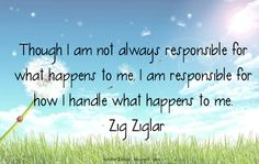 Though I am not always responsible for what happens to me, I am responsible for how I handle what happens to me. #character #quote #ziglar #Responsible
