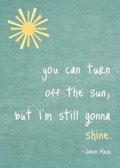 You can turn off the sun,  but I'm still gonna shine.   Jason Mraz