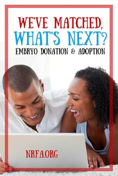 Steps for moving forward with an embryo donation or embryo adoption match. After the contract is complete, transfer the embryos with a frozen embryo transfer (FET), hopefully achieve pregnancy, and give birth to your adopted child. Start your search for a match today on www.nrfa.org.