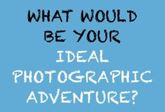 What would be your ideal photographic adventure?                  http://www.facebook.com/karenmartinphoto           (photo, photography, adventure, vacation)