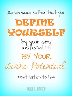 Satan would rather that you define yourself by your sins instead of by your Divine Potential.  Don't listen to him. - Dieter F. Uchtdorf