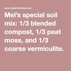 Mel's special soil mix: 1/3 blended compost, 1/3 peat moss, and 1/3 coarse vermiculite.